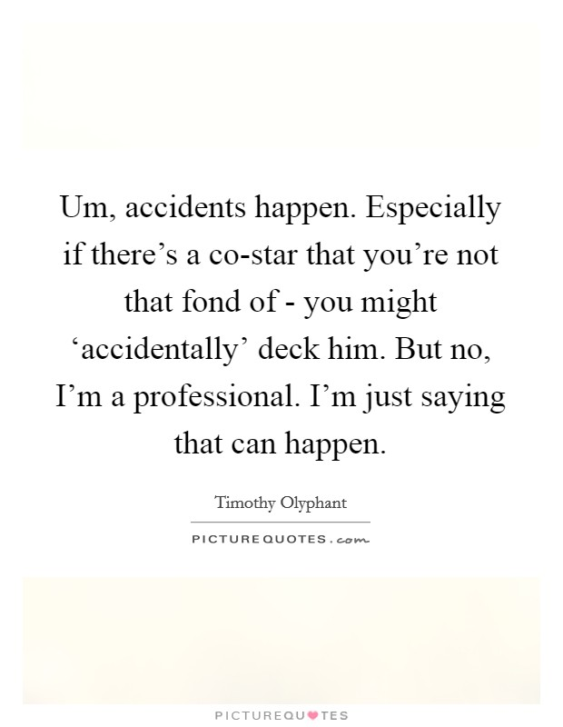 Um, accidents happen. Especially if there's a co-star that you're not that fond of - you might 'accidentally' deck him. But no, I'm a professional. I'm just saying that can happen Picture Quote #1