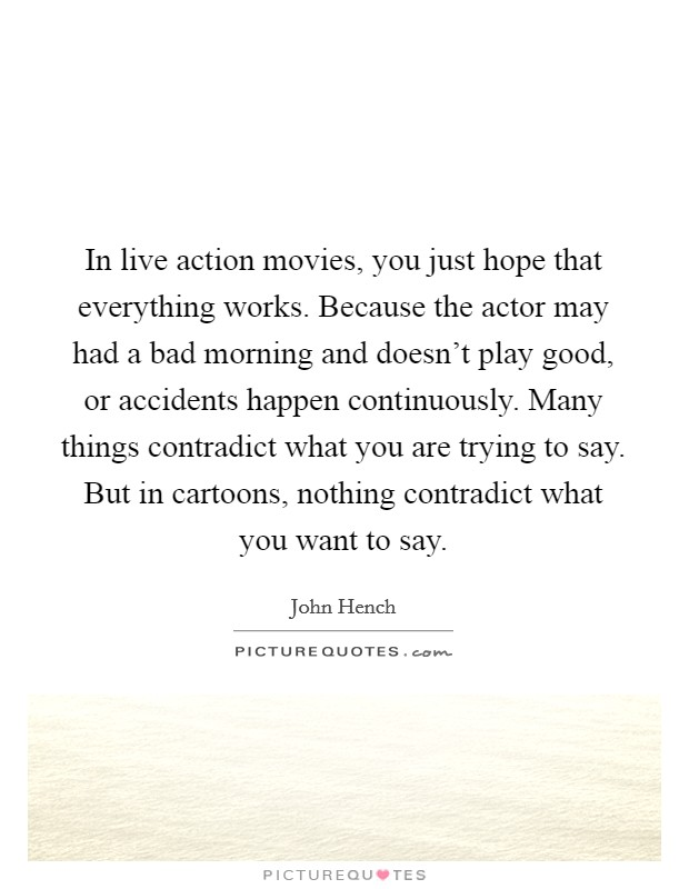 In live action movies, you just hope that everything works. Because the actor may had a bad morning and doesn't play good, or accidents happen continuously. Many things contradict what you are trying to say. But in cartoons, nothing contradict what you want to say Picture Quote #1