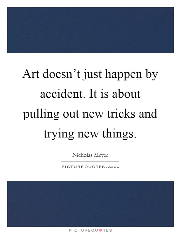 Art doesn't just happen by accident. It is about pulling out new tricks and trying new things Picture Quote #1