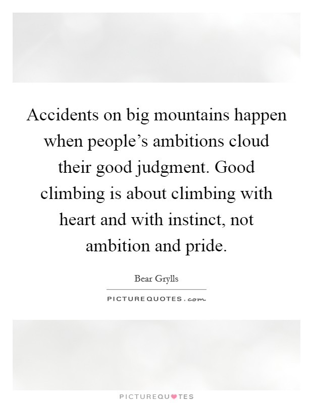 Accidents on big mountains happen when people's ambitions cloud their good judgment. Good climbing is about climbing with heart and with instinct, not ambition and pride Picture Quote #1