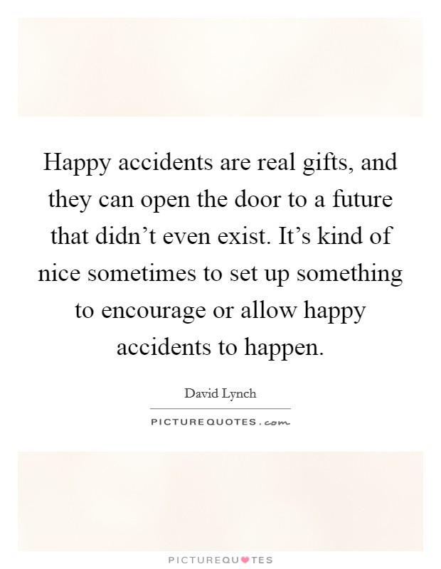 Happy accidents are real gifts, and they can open the door to a future that didn't even exist. It's kind of nice sometimes to set up something to encourage or allow happy accidents to happen Picture Quote #1