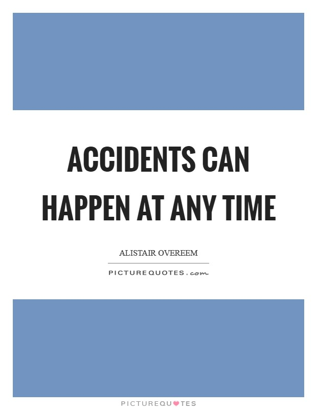 Accidents can happen at any time Picture Quote #1