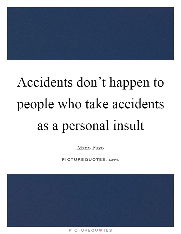 Accidents don't happen to people who take accidents as a personal insult Picture Quote #1