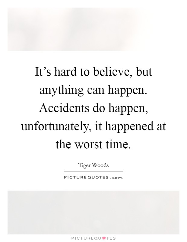 It's hard to believe, but anything can happen. Accidents do happen, unfortunately, it happened at the worst time Picture Quote #1