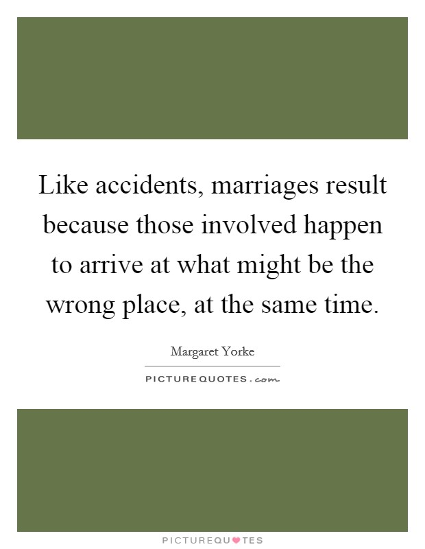 Like accidents, marriages result because those involved happen to arrive at what might be the wrong place, at the same time Picture Quote #1