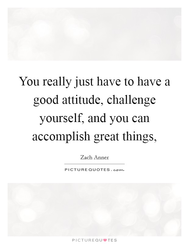 You really just have to have a good attitude, challenge yourself, and you can accomplish great things, Picture Quote #1