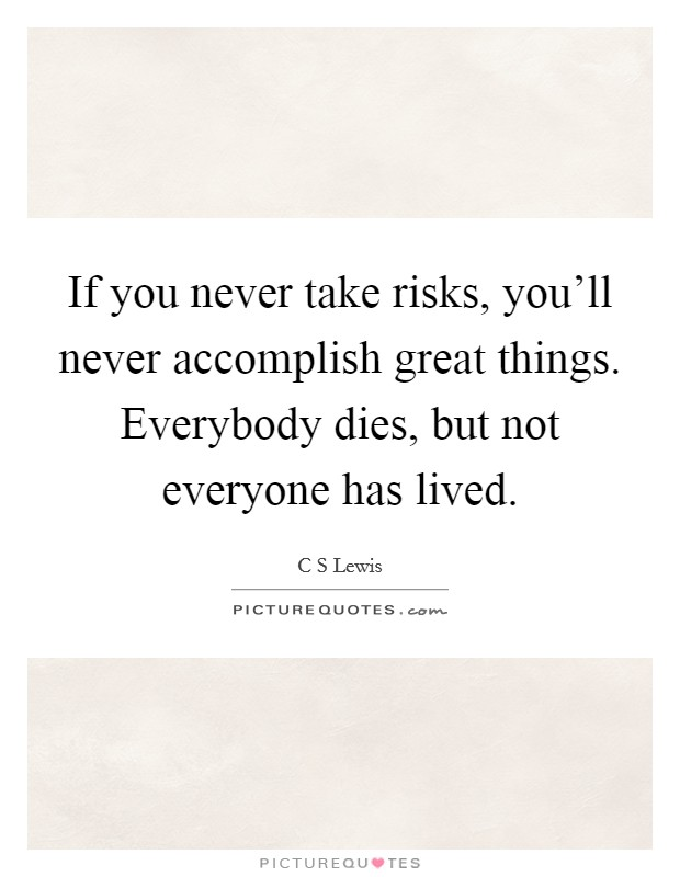 If you never take risks, you'll never accomplish great things. Everybody dies, but not everyone has lived Picture Quote #1