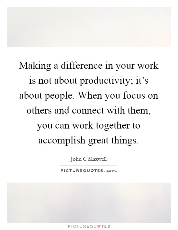 Making a difference in your work is not about productivity; it's about people. When you focus on others and connect with them, you can work together to accomplish great things Picture Quote #1