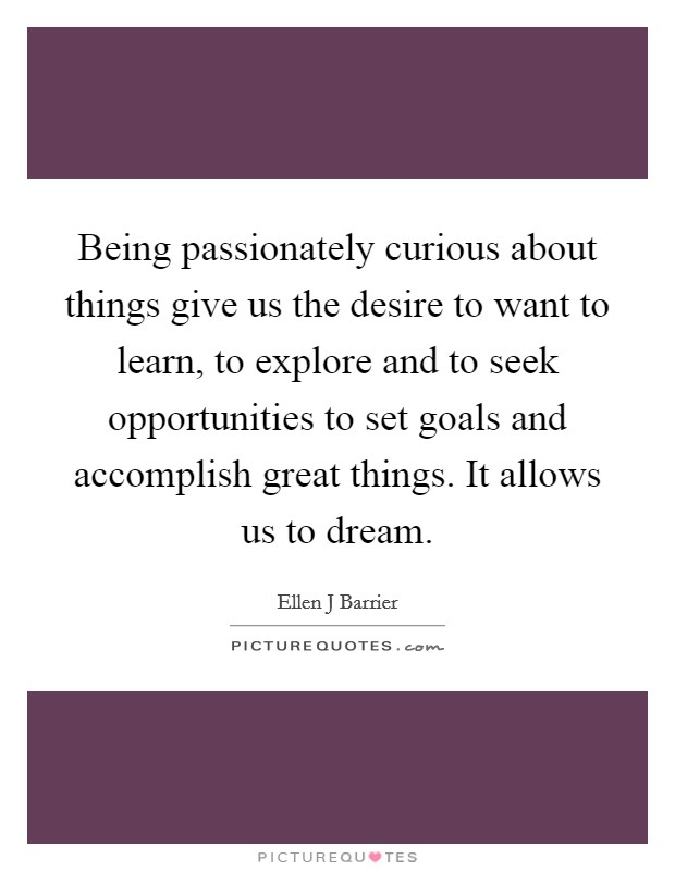 Being passionately curious about things give us the desire to want to learn, to explore and to seek opportunities to set goals and accomplish great things. It allows us to dream Picture Quote #1