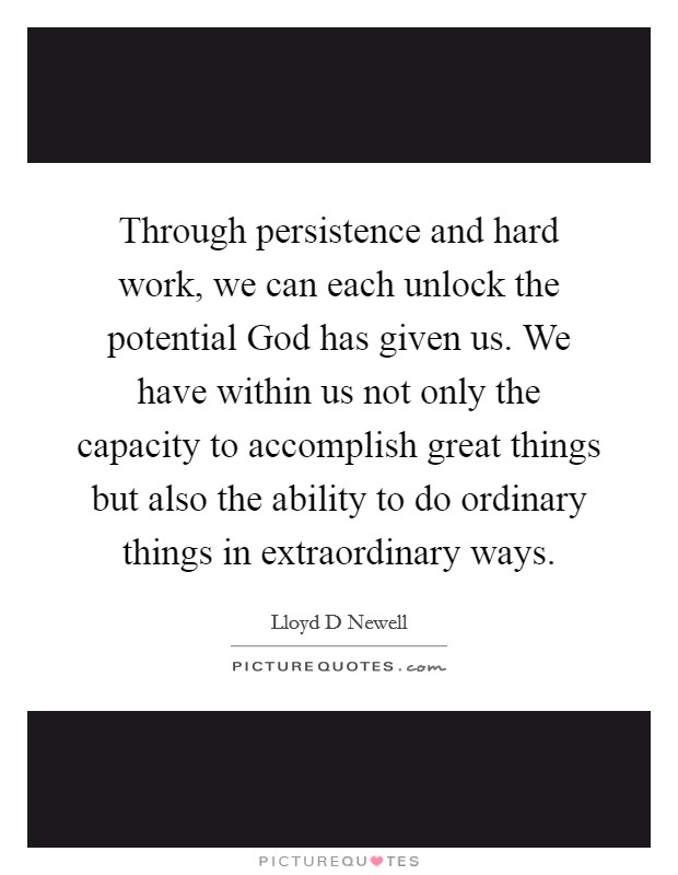Through persistence and hard work, we can each unlock the potential God has given us. We have within us not only the capacity to accomplish great things but also the ability to do ordinary things in extraordinary ways Picture Quote #1