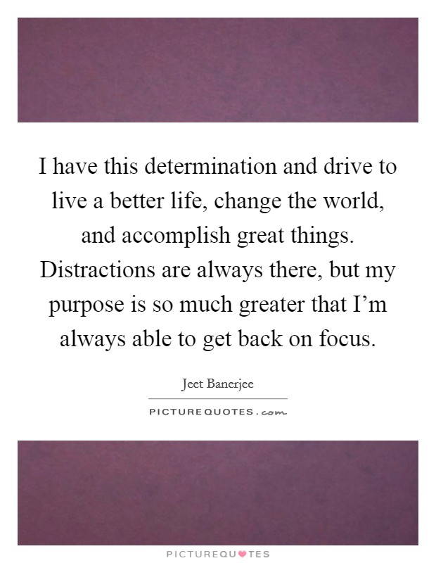 I have this determination and drive to live a better life, change the world, and accomplish great things. Distractions are always there, but my purpose is so much greater that I'm always able to get back on focus Picture Quote #1