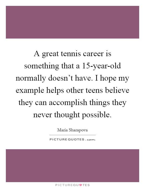 A great tennis career is something that a 15-year-old normally doesn't have. I hope my example helps other teens believe they can accomplish things they never thought possible Picture Quote #1