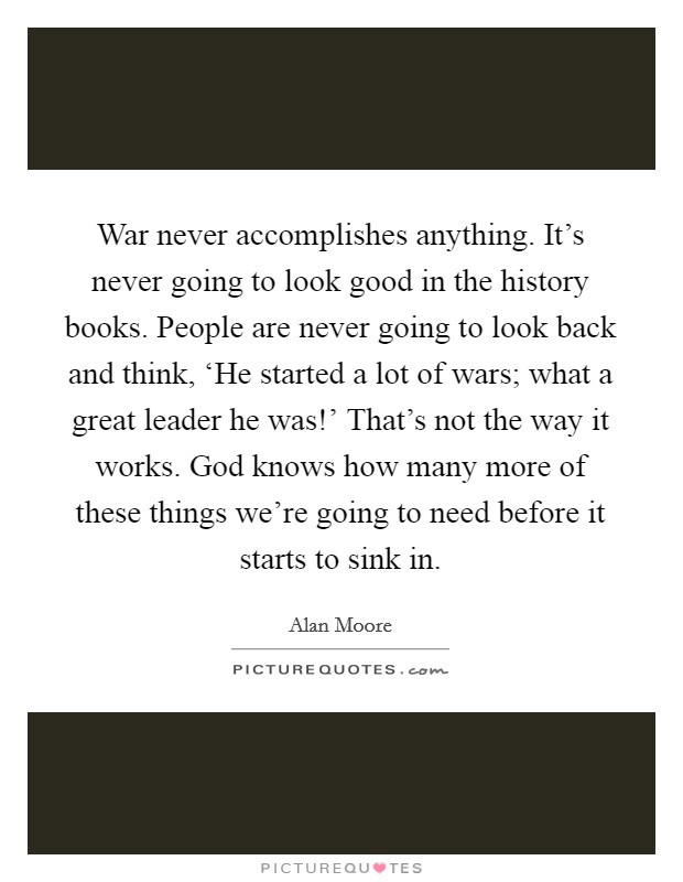 War never accomplishes anything. It's never going to look good in the history books. People are never going to look back and think, 'He started a lot of wars; what a great leader he was!' That's not the way it works. God knows how many more of these things we're going to need before it starts to sink in Picture Quote #1