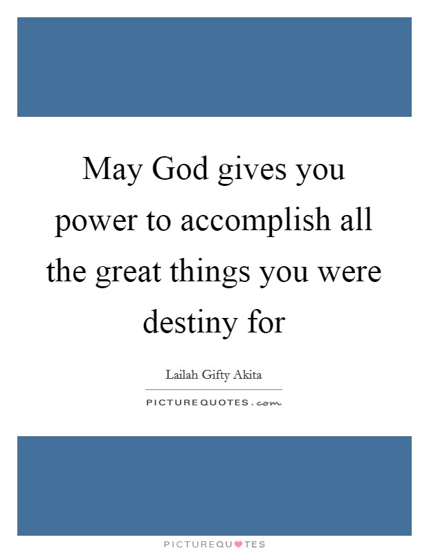 May God gives you power to accomplish all the great things you were destiny for Picture Quote #1
