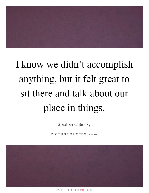 I know we didn't accomplish anything, but it felt great to sit there and talk about our place in things Picture Quote #1