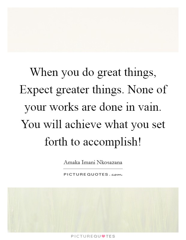 When you do great things, Expect greater things. None of your works are done in vain. You will achieve what you set forth to accomplish! Picture Quote #1