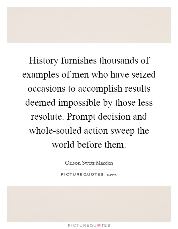 History furnishes thousands of examples of men who have seized occasions to accomplish results deemed impossible by those less resolute. Prompt decision and whole-souled action sweep the world before them Picture Quote #1