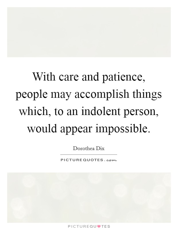 With care and patience, people may accomplish things which, to an indolent person, would appear impossible Picture Quote #1