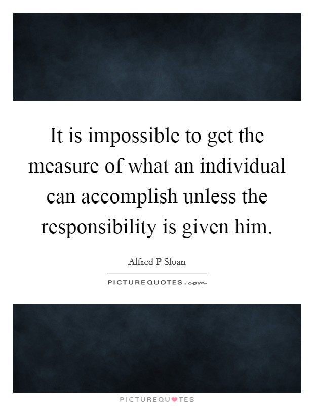It is impossible to get the measure of what an individual can accomplish unless the responsibility is given him Picture Quote #1