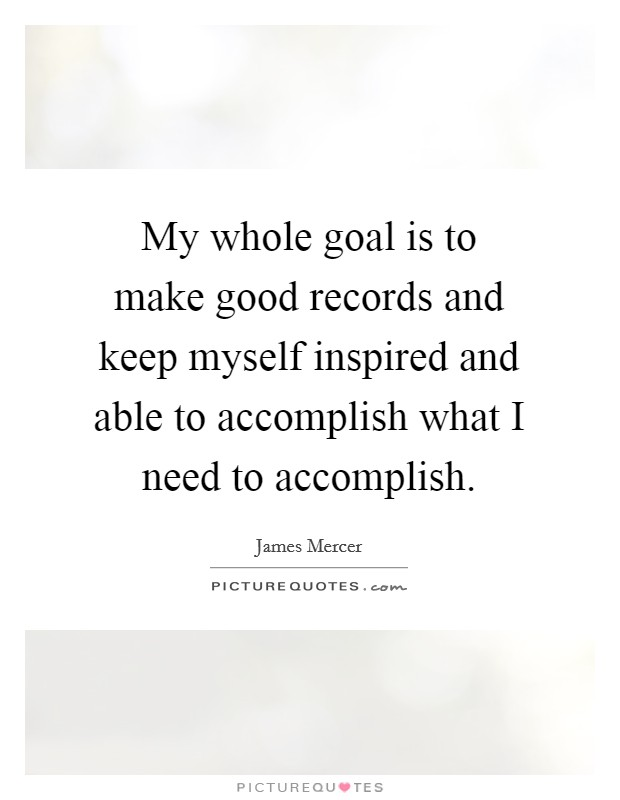 My whole goal is to make good records and keep myself inspired and able to accomplish what I need to accomplish Picture Quote #1