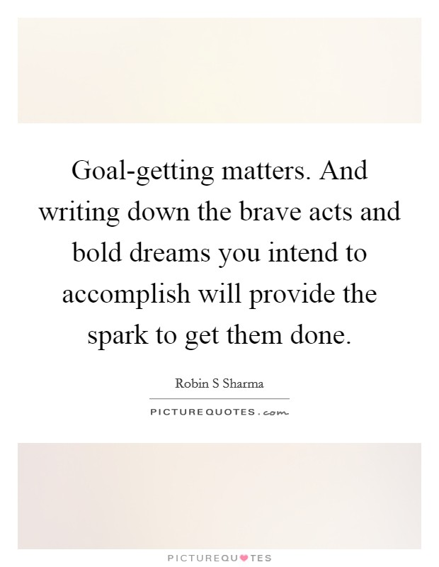 Goal-getting matters. And writing down the brave acts and bold dreams you intend to accomplish will provide the spark to get them done Picture Quote #1