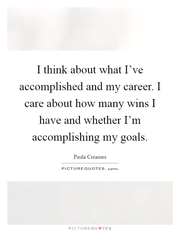 I think about what I've accomplished and my career. I care about how many wins I have and whether I'm accomplishing my goals Picture Quote #1
