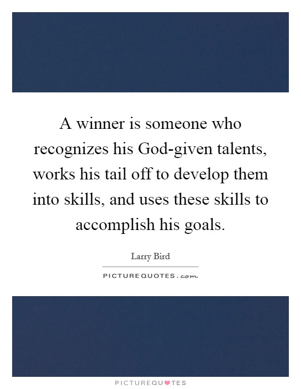 A winner is someone who recognizes his God-given talents, works his tail off to develop them into skills, and uses these skills to accomplish his goals Picture Quote #1
