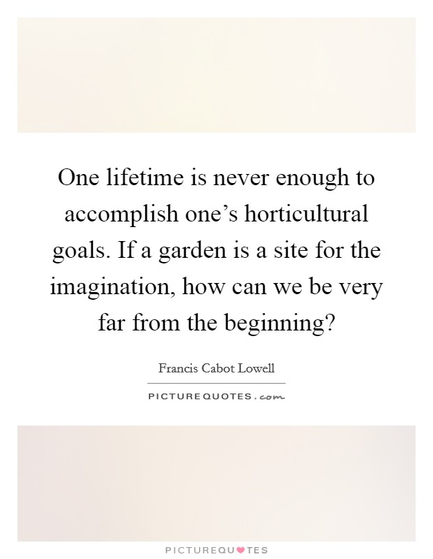 One lifetime is never enough to accomplish one's horticultural goals. If a garden is a site for the imagination, how can we be very far from the beginning? Picture Quote #1