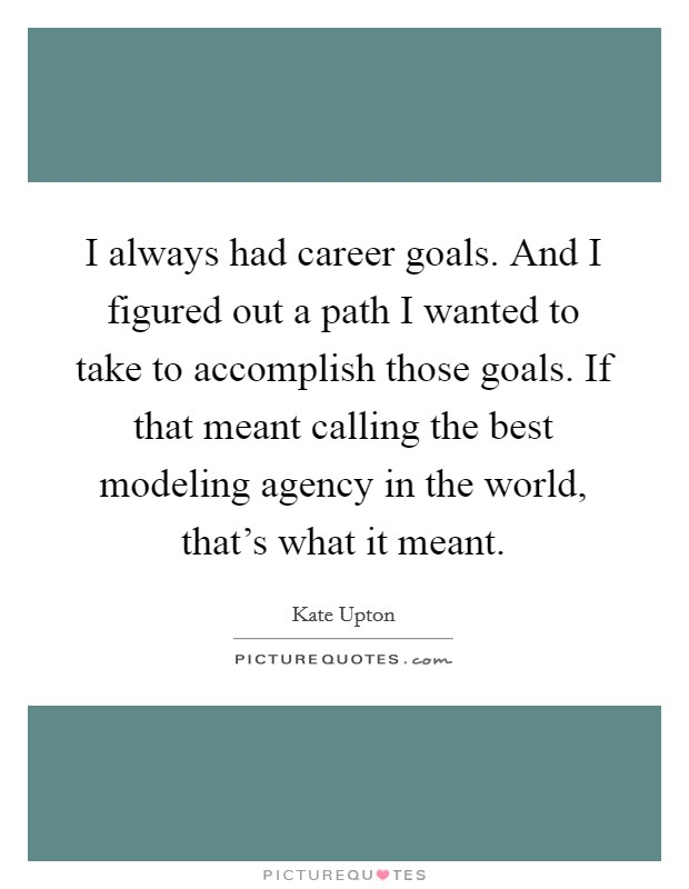 I always had career goals. And I figured out a path I wanted to take to accomplish those goals. If that meant calling the best modeling agency in the world, that's what it meant Picture Quote #1