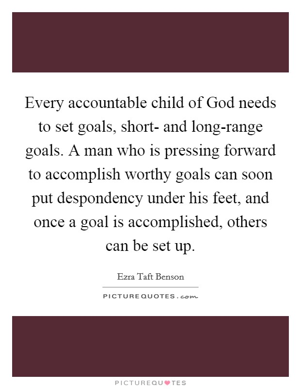 Every accountable child of God needs to set goals, short- and long-range goals. A man who is pressing forward to accomplish worthy goals can soon put despondency under his feet, and once a goal is accomplished, others can be set up Picture Quote #1