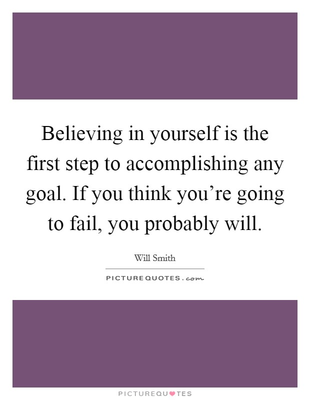 Believing in yourself is the first step to accomplishing any goal. If you think you're going to fail, you probably will Picture Quote #1