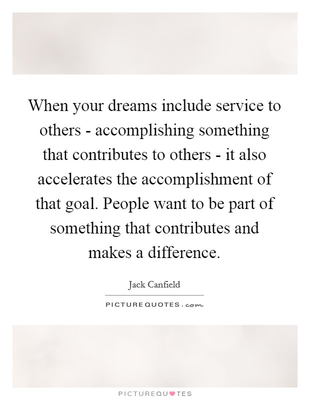 When your dreams include service to others - accomplishing something that contributes to others - it also accelerates the accomplishment of that goal. People want to be part of something that contributes and makes a difference Picture Quote #1