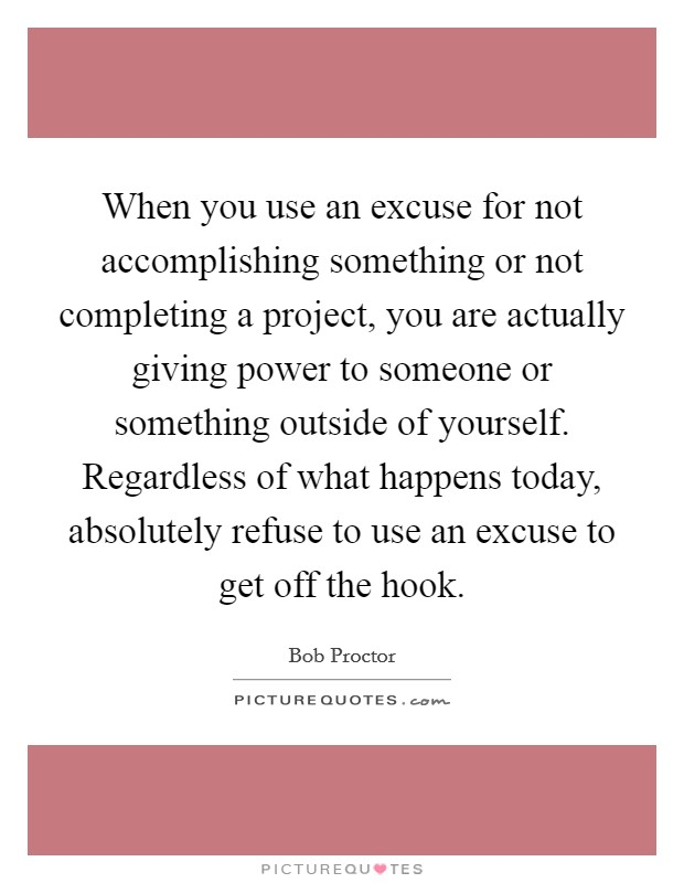 When you use an excuse for not accomplishing something or not completing a project, you are actually giving power to someone or something outside of yourself. Regardless of what happens today, absolutely refuse to use an excuse to get off the hook Picture Quote #1