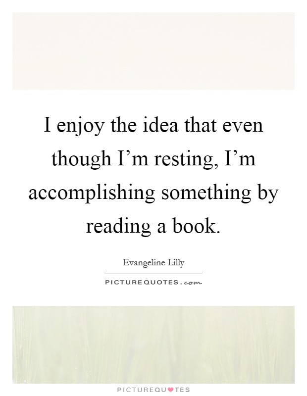 I enjoy the idea that even though I'm resting, I'm accomplishing something by reading a book Picture Quote #1