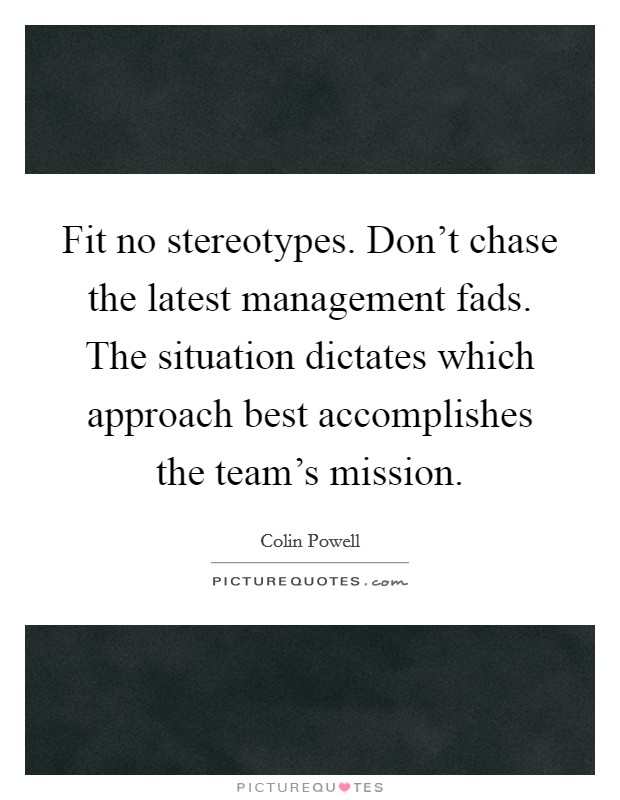 Fit no stereotypes. Don't chase the latest management fads. The situation dictates which approach best accomplishes the team's mission Picture Quote #1