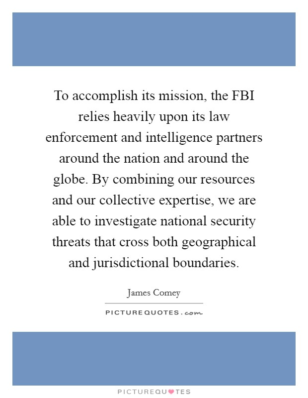 To accomplish its mission, the FBI relies heavily upon its law enforcement and intelligence partners around the nation and around the globe. By combining our resources and our collective expertise, we are able to investigate national security threats that cross both geographical and jurisdictional boundaries Picture Quote #1