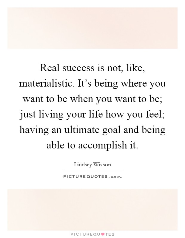 Real success is not, like, materialistic. It's being where you want to be when you want to be; just living your life how you feel; having an ultimate goal and being able to accomplish it Picture Quote #1