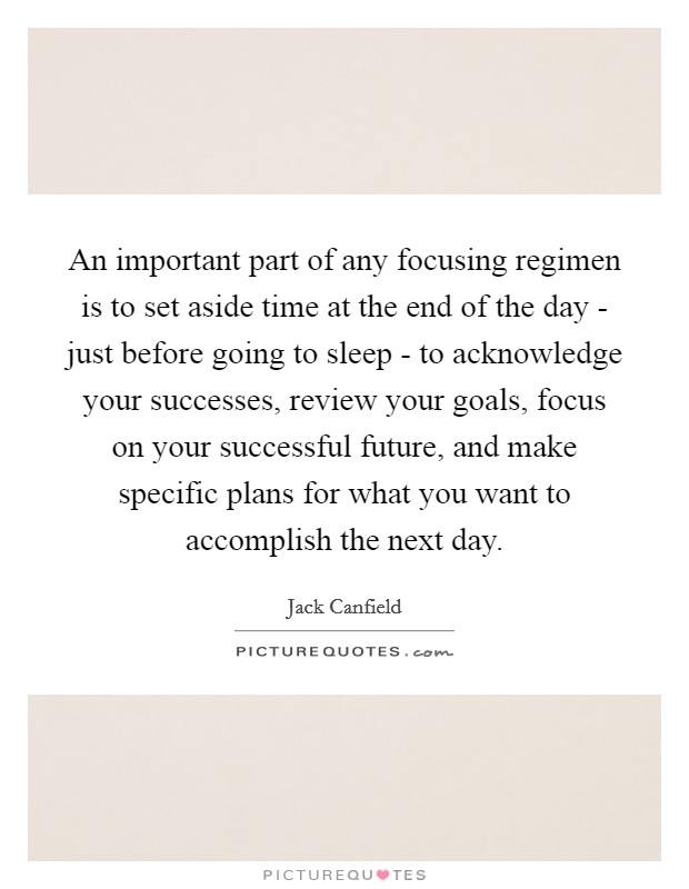 An important part of any focusing regimen is to set aside time at the end of the day - just before going to sleep - to acknowledge your successes, review your goals, focus on your successful future, and make specific plans for what you want to accomplish the next day Picture Quote #1