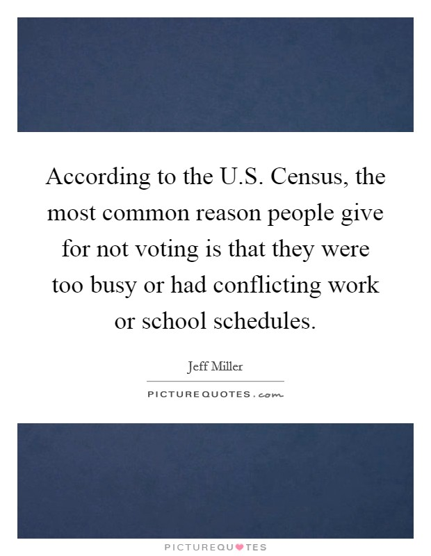 According to the U.S. Census, the most common reason people give for not voting is that they were too busy or had conflicting work or school schedules Picture Quote #1