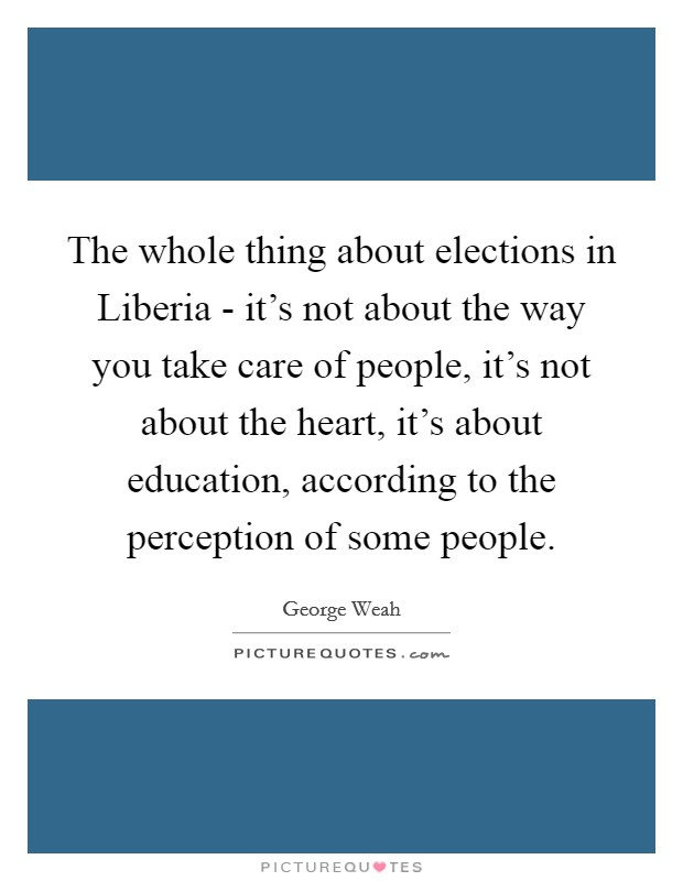 The whole thing about elections in Liberia - it's not about the way you take care of people, it's not about the heart, it's about education, according to the perception of some people Picture Quote #1