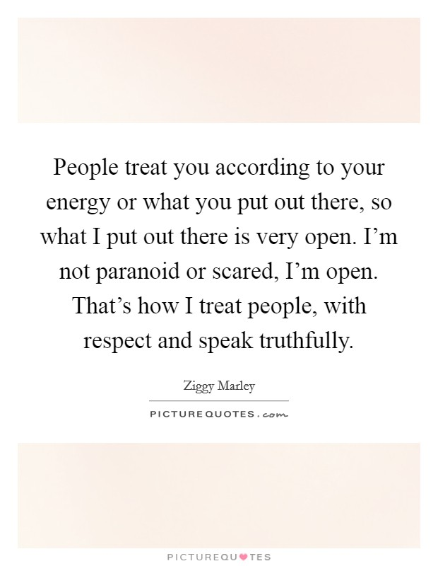 People treat you according to your energy or what you put out there, so what I put out there is very open. I'm not paranoid or scared, I'm open. That's how I treat people, with respect and speak truthfully Picture Quote #1