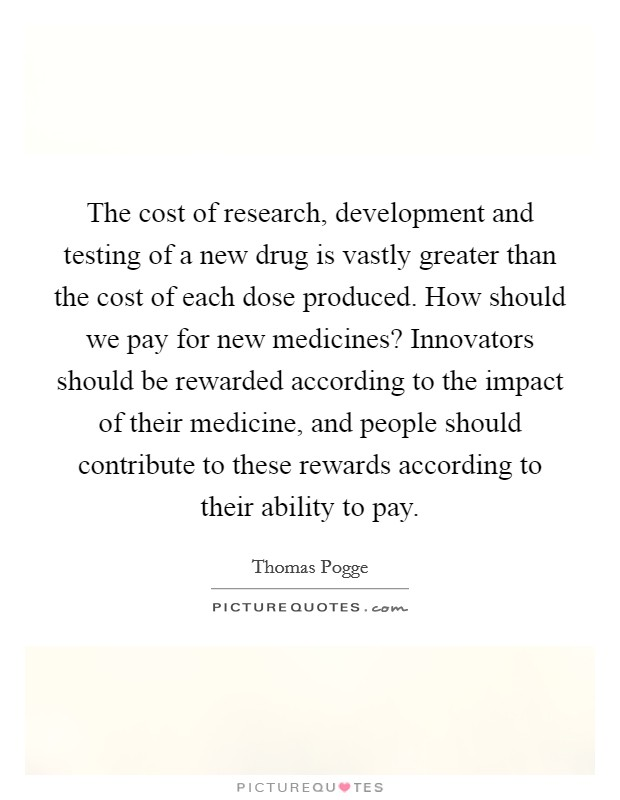 The cost of research, development and testing of a new drug is vastly greater than the cost of each dose produced. How should we pay for new medicines? Innovators should be rewarded according to the impact of their medicine, and people should contribute to these rewards according to their ability to pay Picture Quote #1