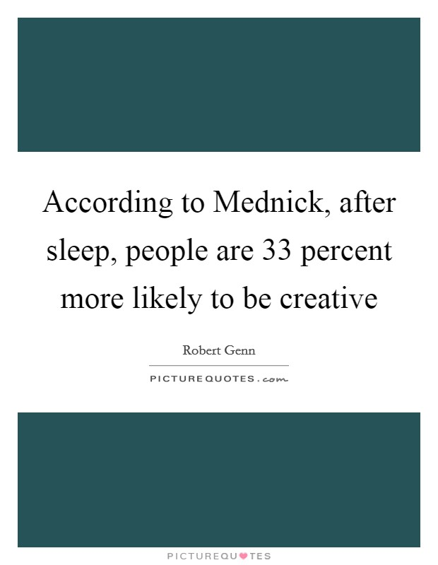 According to Mednick, after sleep, people are 33 percent more likely to be creative Picture Quote #1