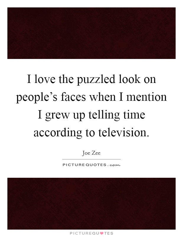 I love the puzzled look on people's faces when I mention I grew up telling time according to television Picture Quote #1