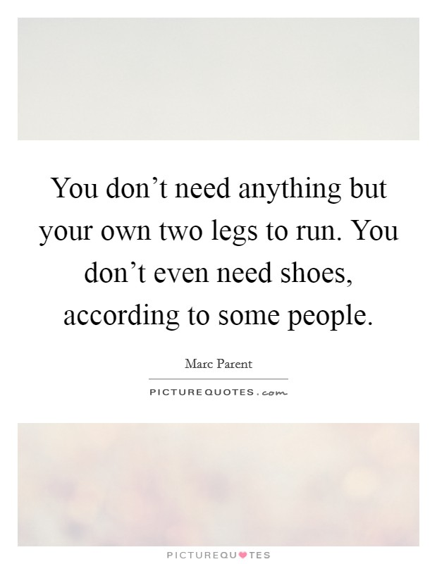 You don't need anything but your own two legs to run. You don't even need shoes, according to some people Picture Quote #1