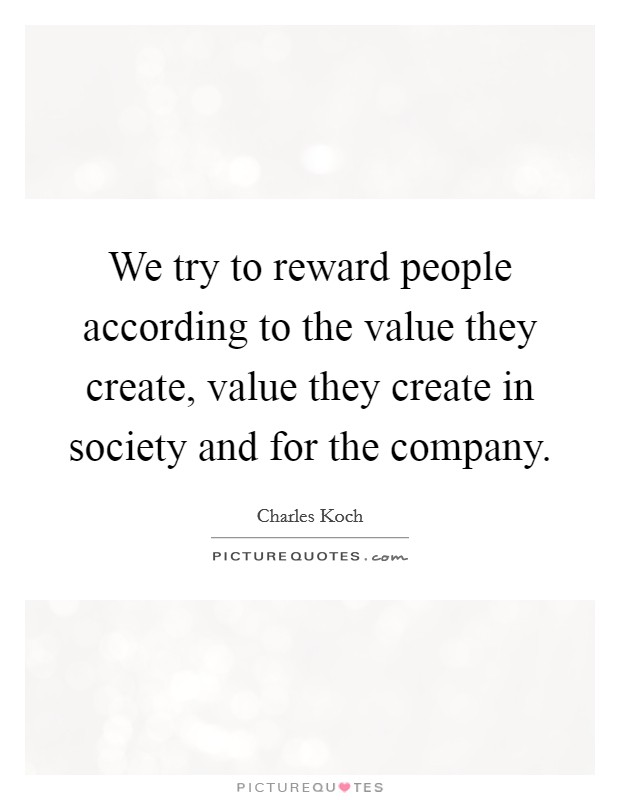 We try to reward people according to the value they create, value they create in society and for the company Picture Quote #1