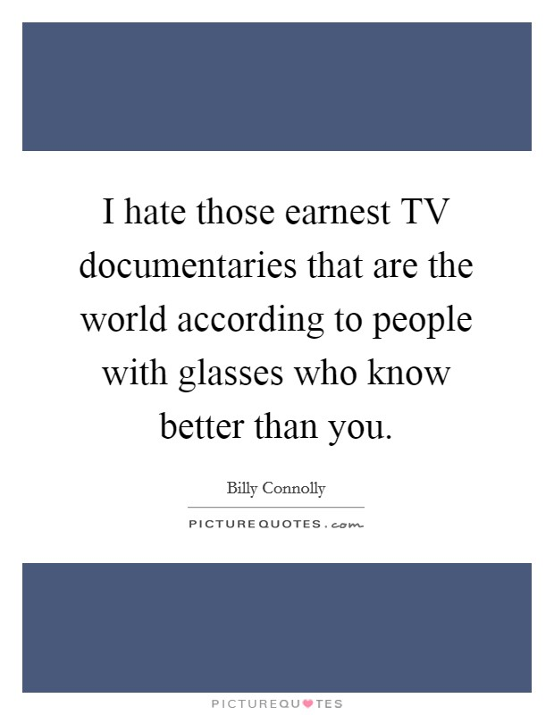 I hate those earnest TV documentaries that are the world according to people with glasses who know better than you Picture Quote #1