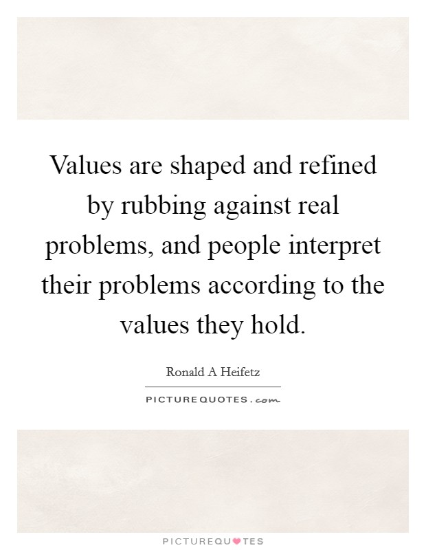 Values are shaped and refined by rubbing against real problems, and people interpret their problems according to the values they hold Picture Quote #1