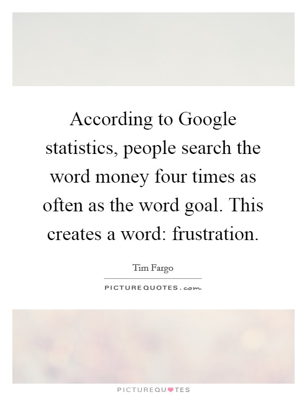 According to Google statistics, people search the word money four times as often as the word goal. This creates a word: frustration Picture Quote #1