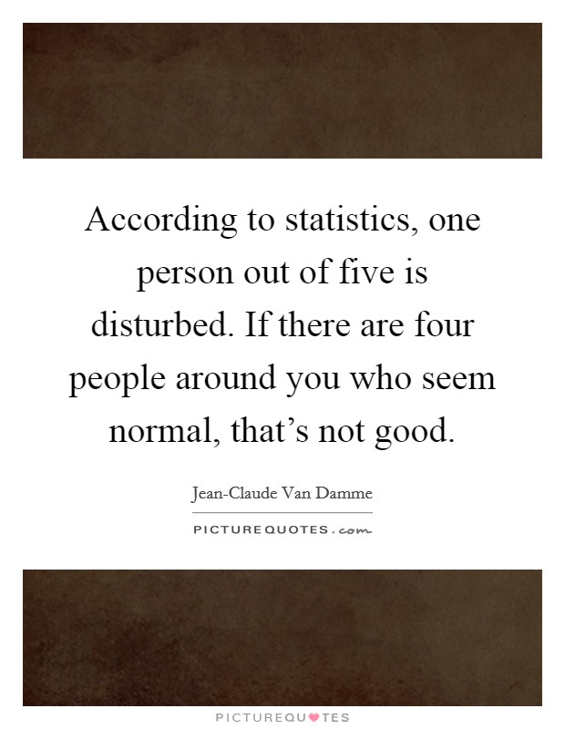 According to statistics, one person out of five is disturbed. If there are four people around you who seem normal, that's not good Picture Quote #1